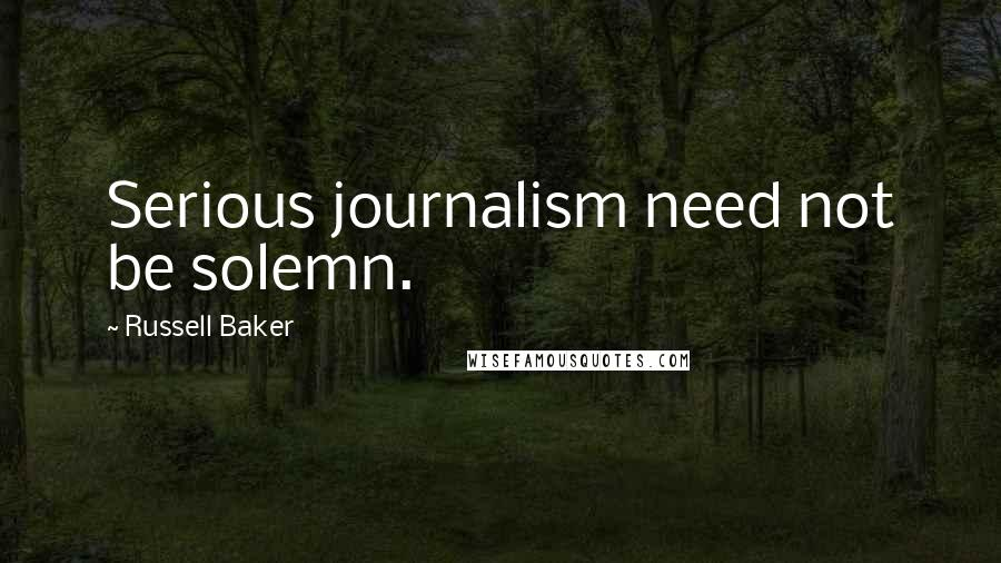 Russell Baker quotes: Serious journalism need not be solemn.