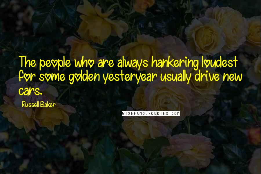 Russell Baker quotes: The people who are always hankering loudest for some golden yesteryear usually drive new cars.