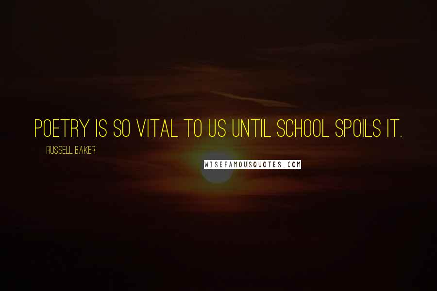 Russell Baker quotes: Poetry is so vital to us until school spoils it.