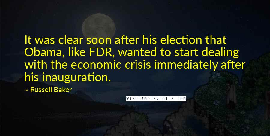 Russell Baker quotes: It was clear soon after his election that Obama, like FDR, wanted to start dealing with the economic crisis immediately after his inauguration.