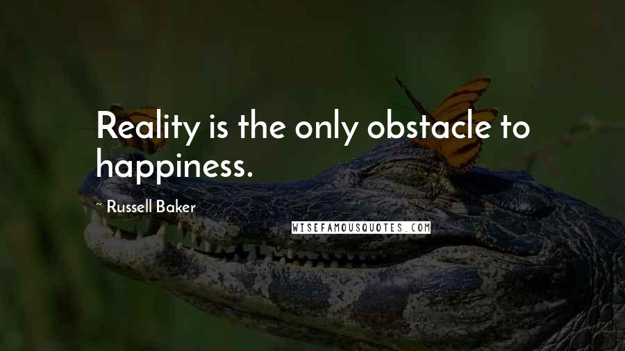 Russell Baker quotes: Reality is the only obstacle to happiness.