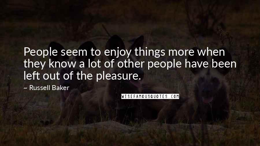 Russell Baker quotes: People seem to enjoy things more when they know a lot of other people have been left out of the pleasure.