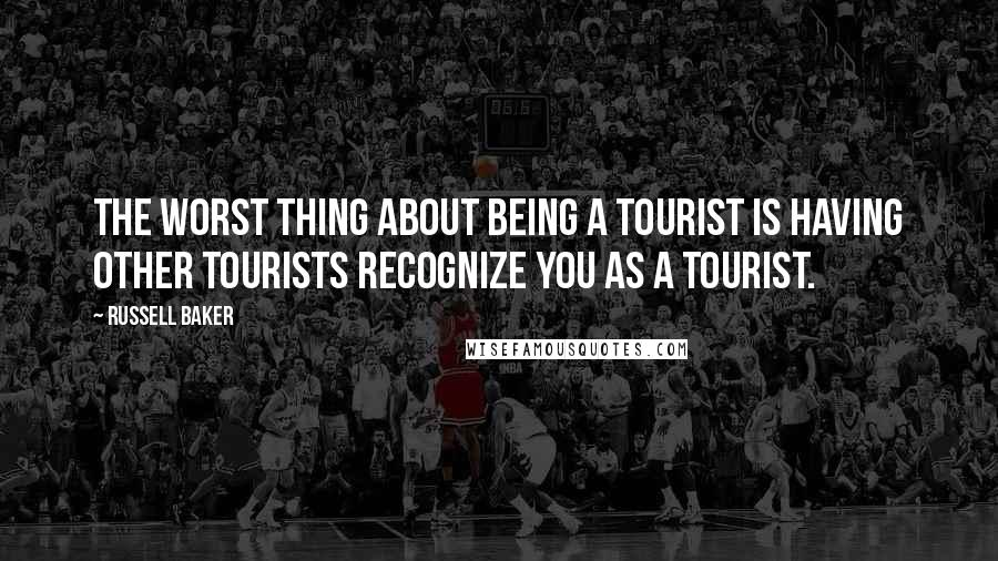 Russell Baker quotes: The worst thing about being a tourist is having other tourists recognize you as a tourist.