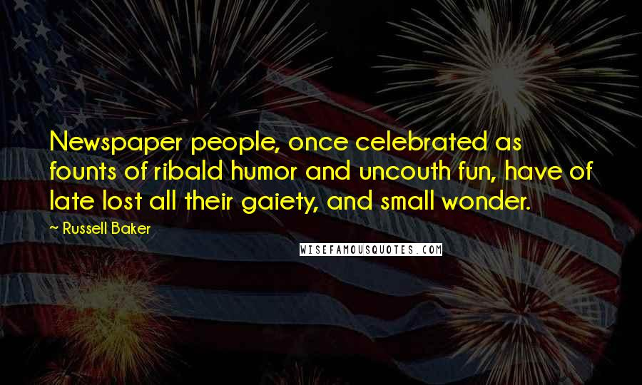 Russell Baker quotes: Newspaper people, once celebrated as founts of ribald humor and uncouth fun, have of late lost all their gaiety, and small wonder.