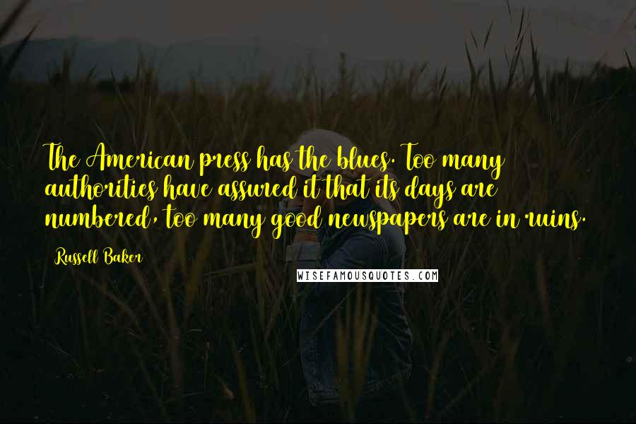 Russell Baker quotes: The American press has the blues. Too many authorities have assured it that its days are numbered, too many good newspapers are in ruins.
