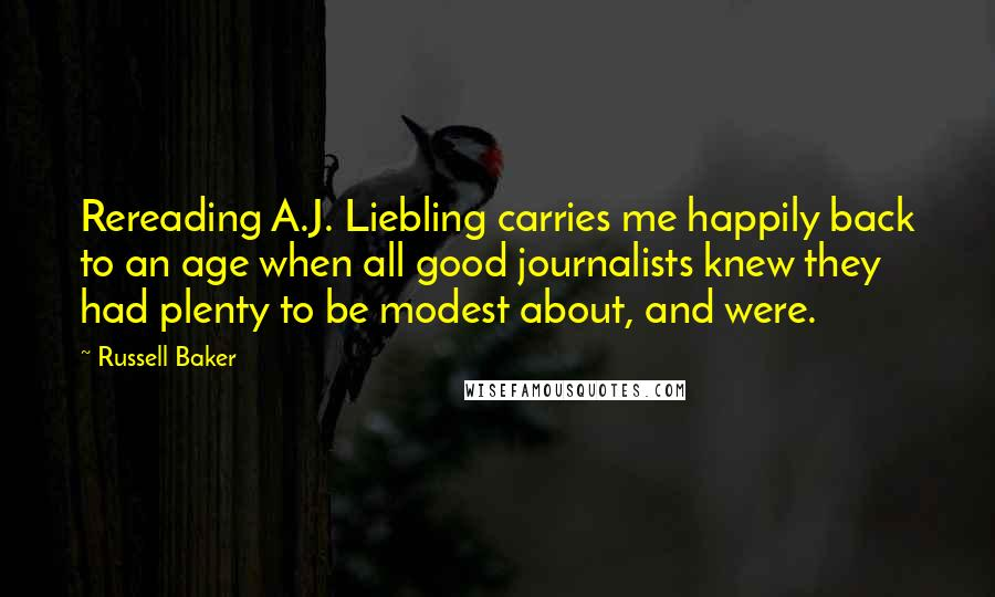 Russell Baker quotes: Rereading A.J. Liebling carries me happily back to an age when all good journalists knew they had plenty to be modest about, and were.
