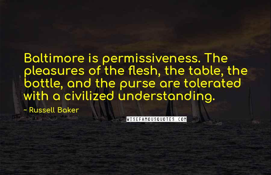 Russell Baker quotes: Baltimore is permissiveness. The pleasures of the flesh, the table, the bottle, and the purse are tolerated with a civilized understanding.