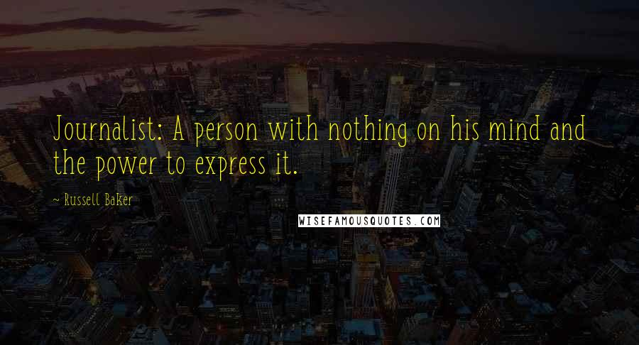 Russell Baker quotes: Journalist: A person with nothing on his mind and the power to express it.