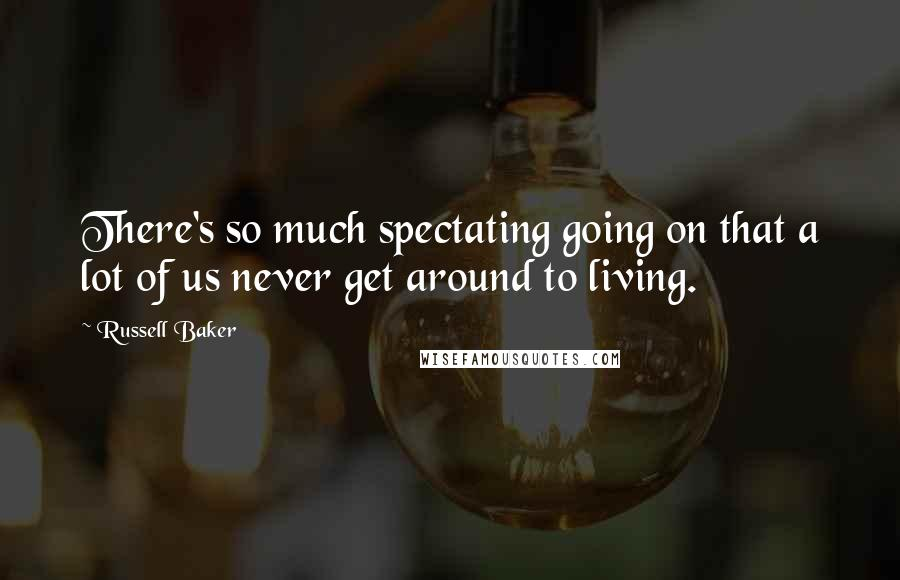 Russell Baker quotes: There's so much spectating going on that a lot of us never get around to living.