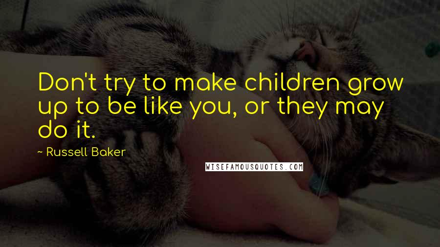 Russell Baker quotes: Don't try to make children grow up to be like you, or they may do it.