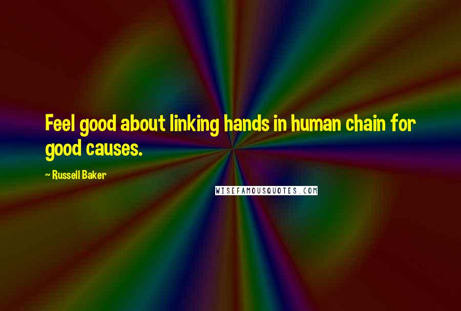 Russell Baker quotes: Feel good about linking hands in human chain for good causes.