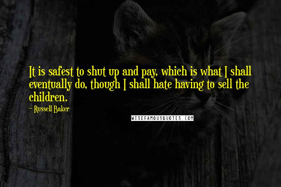 Russell Baker quotes: It is safest to shut up and pay, which is what I shall eventually do, though I shall hate having to sell the children.