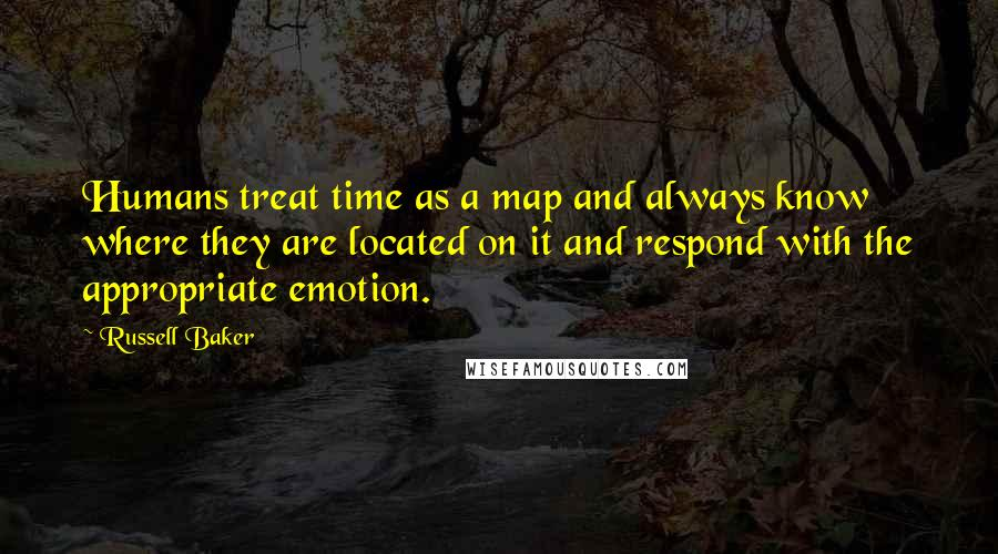 Russell Baker quotes: Humans treat time as a map and always know where they are located on it and respond with the appropriate emotion.