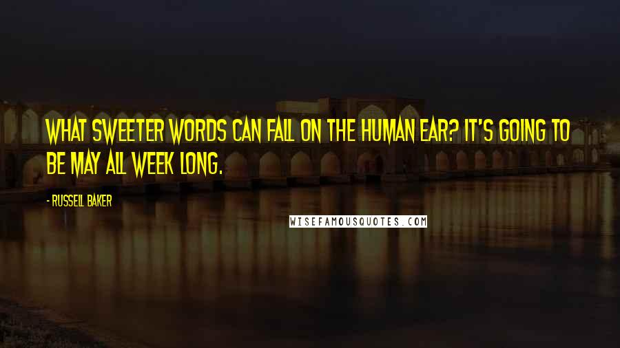 Russell Baker quotes: What sweeter words can fall on the human ear? It's going to be May all week long.