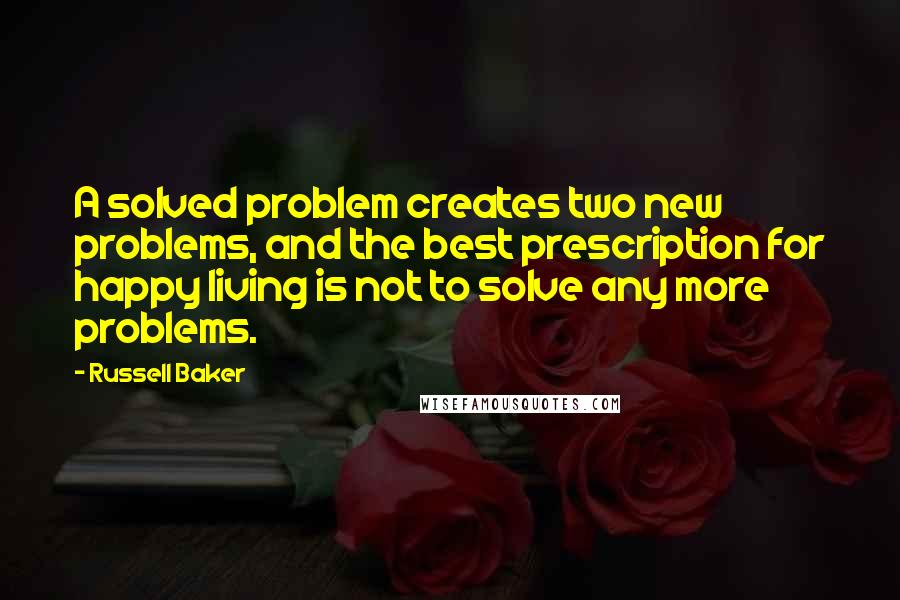 Russell Baker quotes: A solved problem creates two new problems, and the best prescription for happy living is not to solve any more problems.
