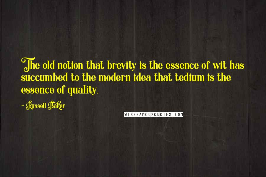 Russell Baker quotes: The old notion that brevity is the essence of wit has succumbed to the modern idea that tedium is the essence of quality.