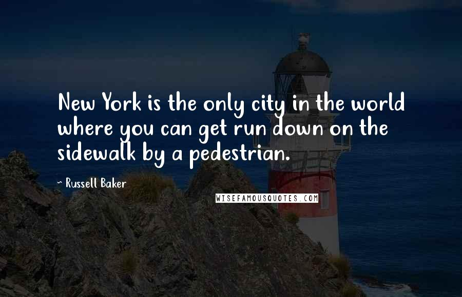 Russell Baker quotes: New York is the only city in the world where you can get run down on the sidewalk by a pedestrian.