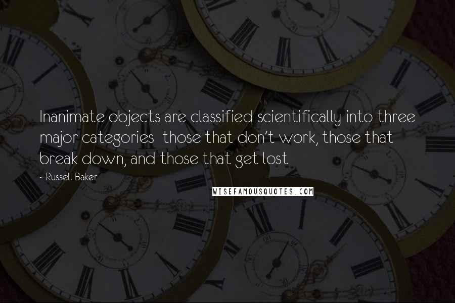 Russell Baker quotes: Inanimate objects are classified scientifically into three major categories those that don't work, those that break down, and those that get lost