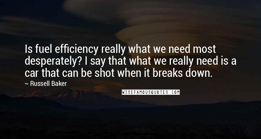 Russell Baker quotes: Is fuel efficiency really what we need most desperately? I say that what we really need is a car that can be shot when it breaks down.