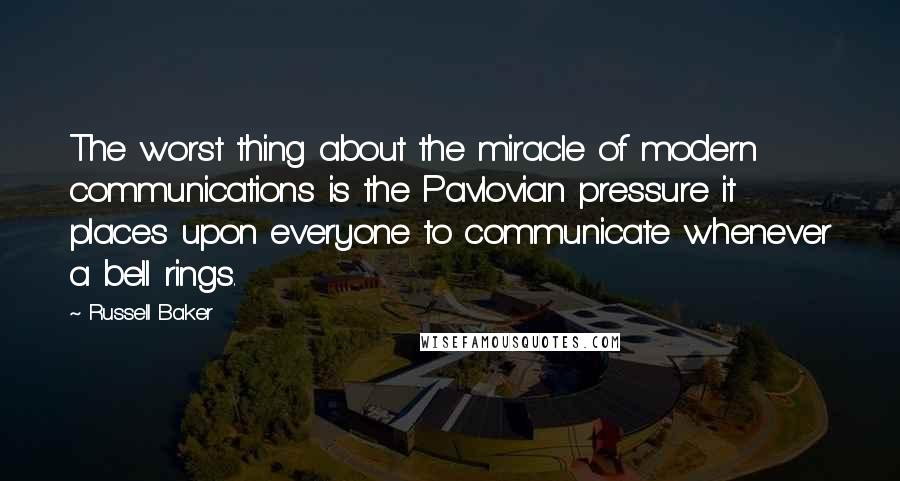 Russell Baker quotes: The worst thing about the miracle of modern communications is the Pavlovian pressure it places upon everyone to communicate whenever a bell rings.