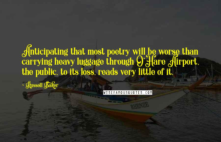 Russell Baker quotes: Anticipating that most poetry will be worse than carrying heavy luggage through O'Hare Airport, the public, to its loss, reads very little of it.