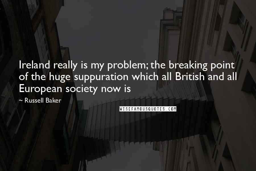 Russell Baker quotes: Ireland really is my problem; the breaking point of the huge suppuration which all British and all European society now is