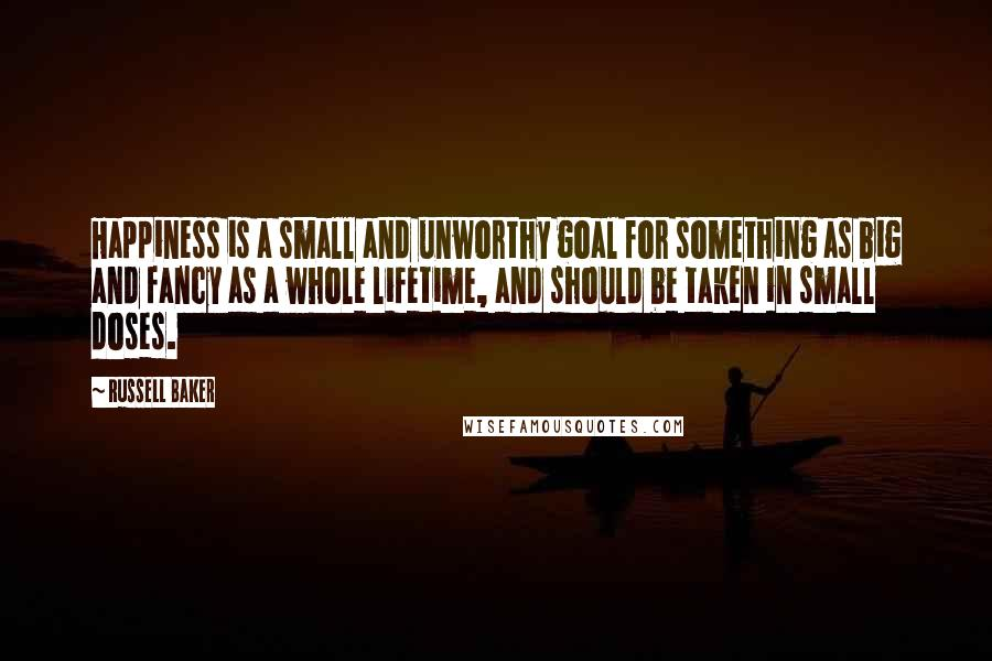 Russell Baker quotes: Happiness is a small and unworthy goal for something as big and fancy as a whole lifetime, and should be taken in small doses.