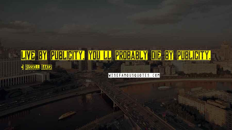 Russell Baker quotes: Live by publicity, you'll probably die by publicity.