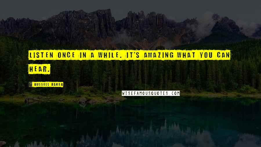 Russell Baker quotes: Listen once in a while. It's amazing what you can hear.