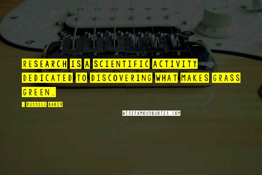 Russell Baker quotes: Research is a scientific activity dedicated to discovering what makes grass green.