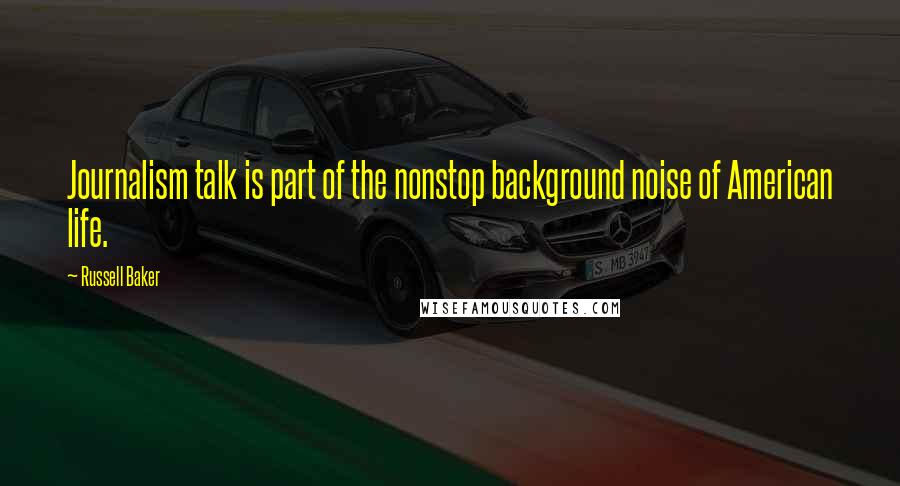 Russell Baker quotes: Journalism talk is part of the nonstop background noise of American life.