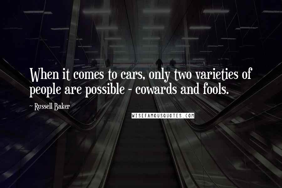 Russell Baker quotes: When it comes to cars, only two varieties of people are possible - cowards and fools.