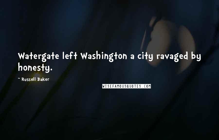 Russell Baker quotes: Watergate left Washington a city ravaged by honesty.