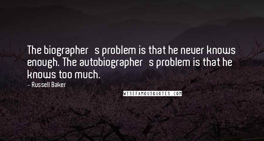 Russell Baker quotes: The biographer's problem is that he never knows enough. The autobiographer's problem is that he knows too much.