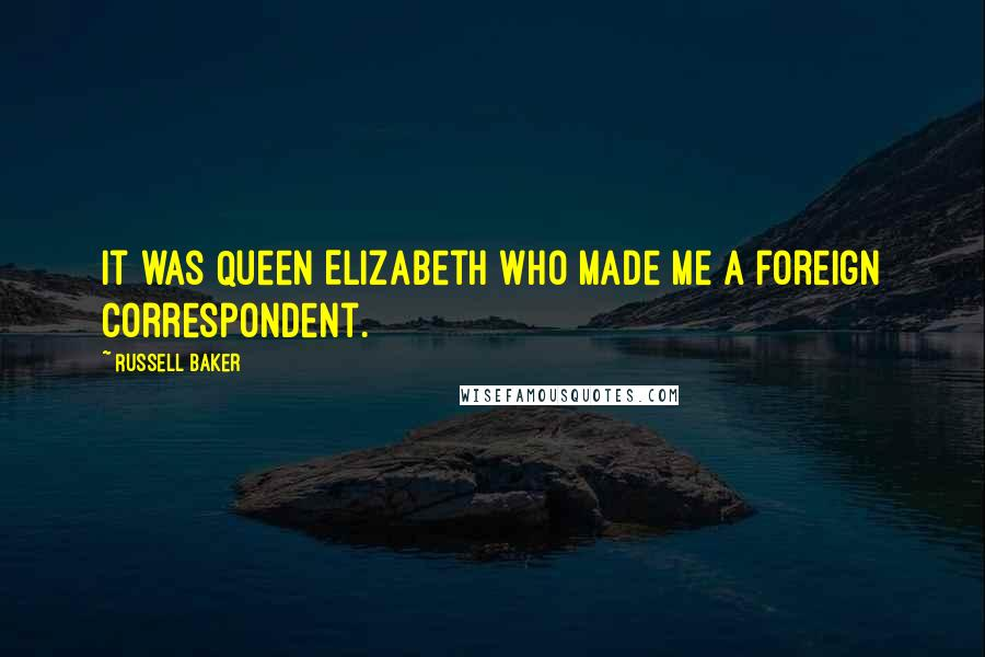 Russell Baker quotes: It was Queen Elizabeth who made me a foreign correspondent.