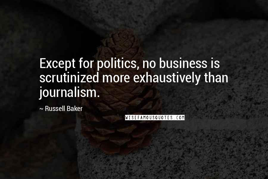 Russell Baker quotes: Except for politics, no business is scrutinized more exhaustively than journalism.