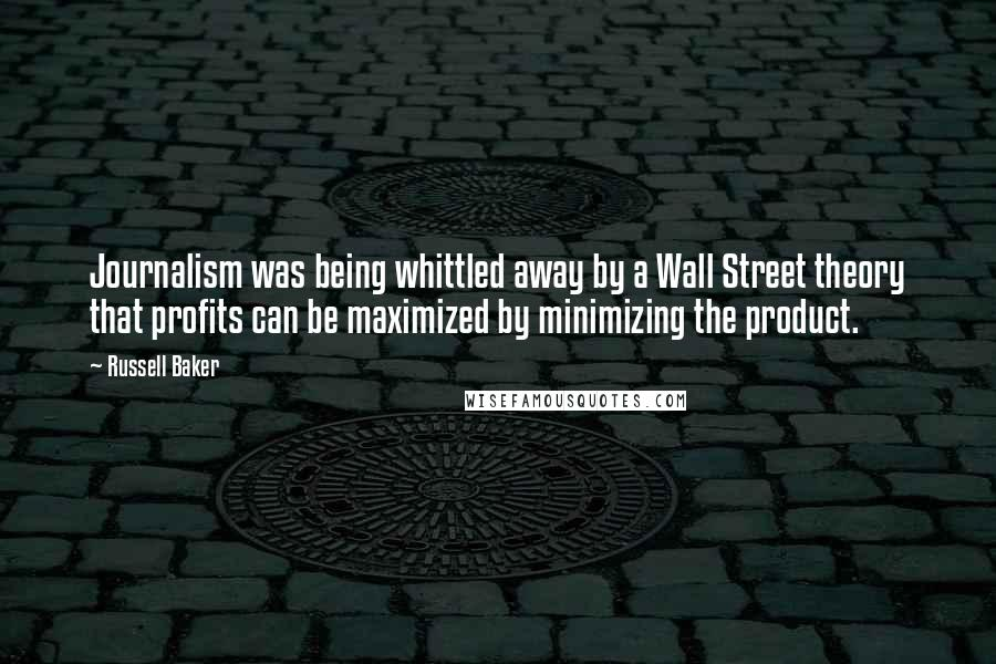 Russell Baker quotes: Journalism was being whittled away by a Wall Street theory that profits can be maximized by minimizing the product.