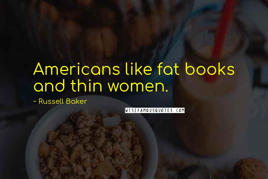 Russell Baker quotes: Americans like fat books and thin women.