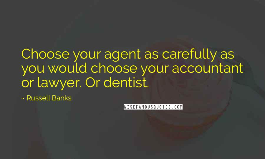 Russell Banks quotes: Choose your agent as carefully as you would choose your accountant or lawyer. Or dentist.