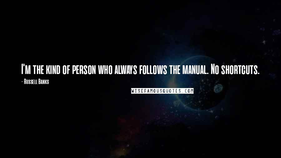 Russell Banks quotes: I'm the kind of person who always follows the manual. No shortcuts.