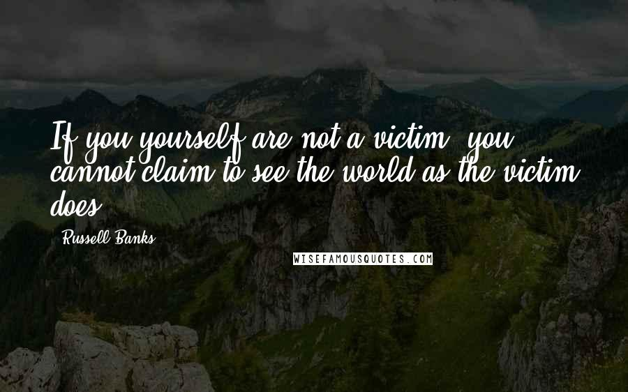 Russell Banks quotes: If you yourself are not a victim, you cannot claim to see the world as the victim does.