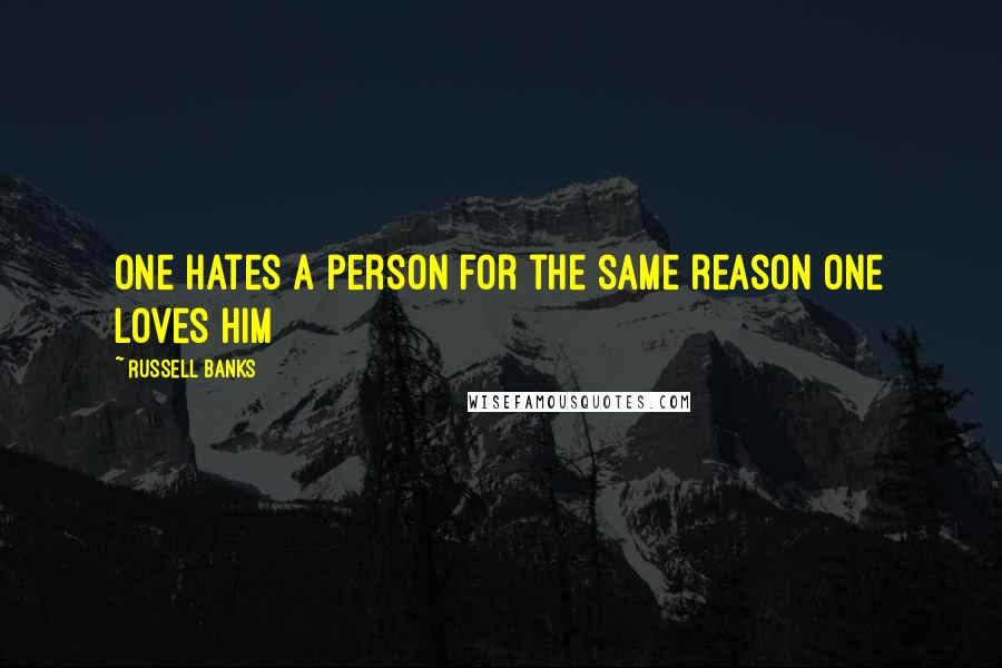 Russell Banks quotes: One hates a person for the same reason one loves him