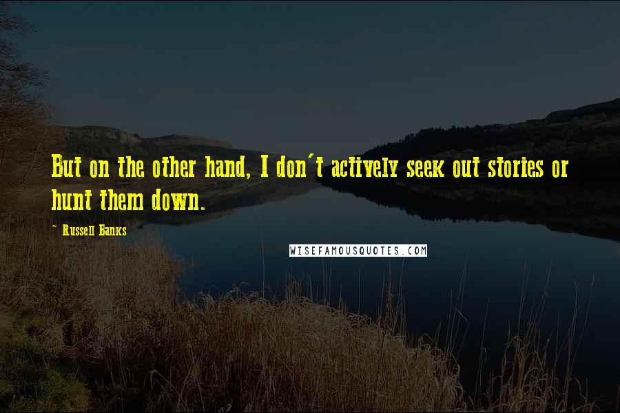 Russell Banks quotes: But on the other hand, I don't actively seek out stories or hunt them down.