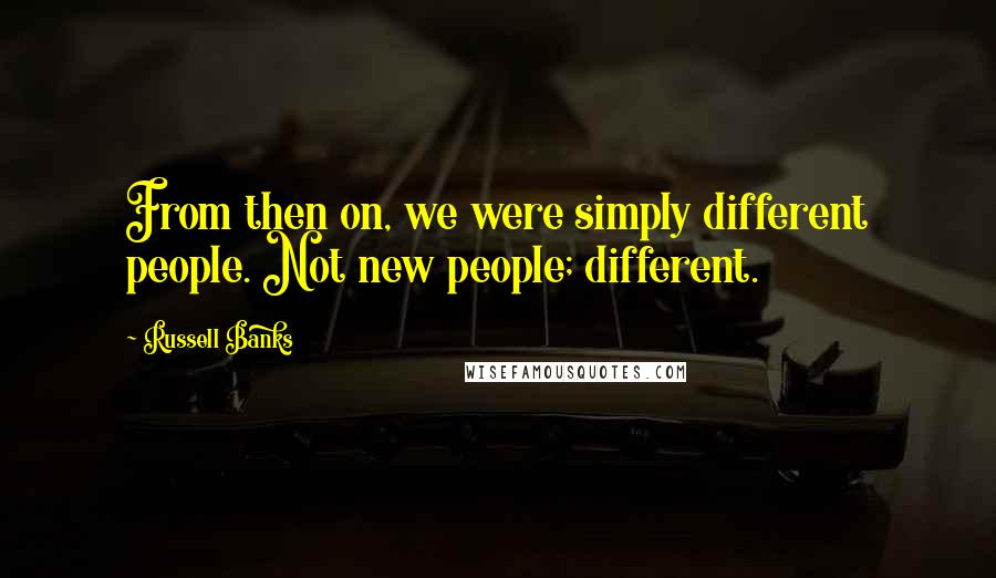 Russell Banks quotes: From then on, we were simply different people. Not new people; different.