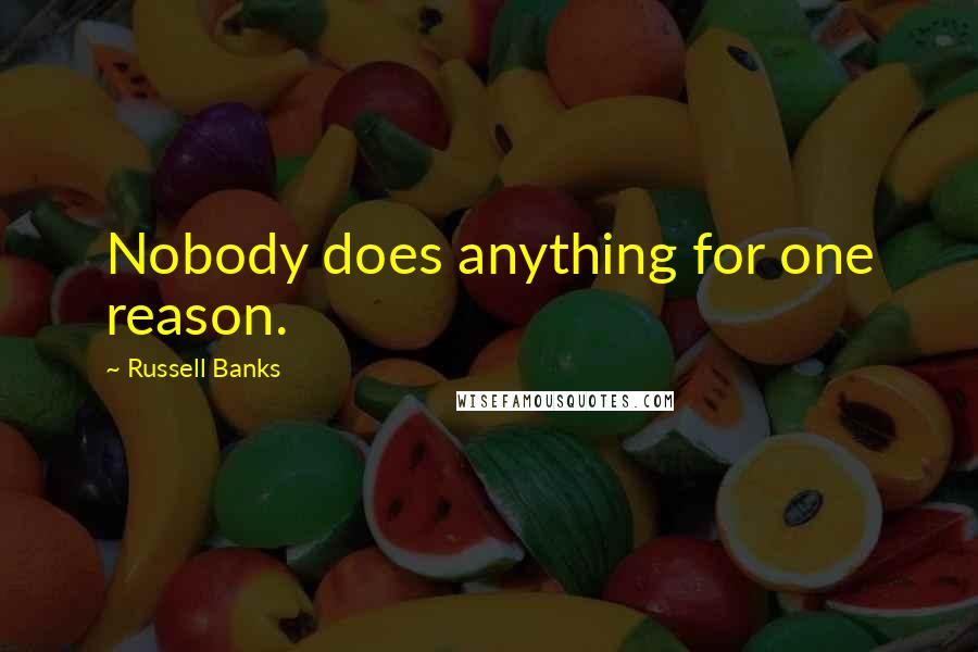 Russell Banks quotes: Nobody does anything for one reason.