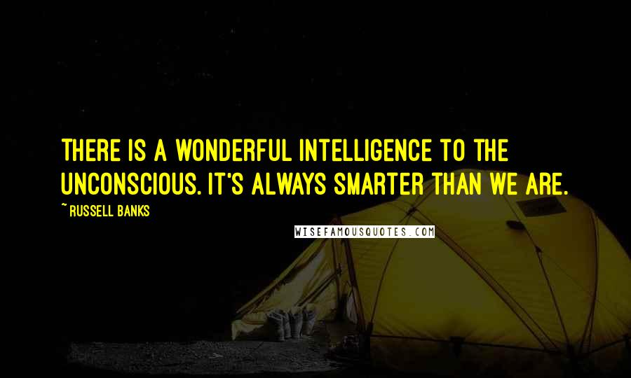 Russell Banks quotes: There is a wonderful intelligence to the unconscious. It's always smarter than we are.
