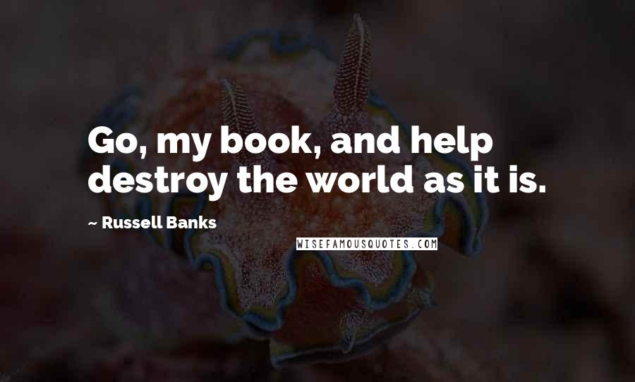 Russell Banks quotes: Go, my book, and help destroy the world as it is.