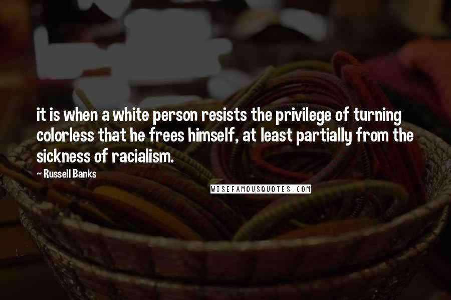 Russell Banks quotes: it is when a white person resists the privilege of turning colorless that he frees himself, at least partially from the sickness of racialism.