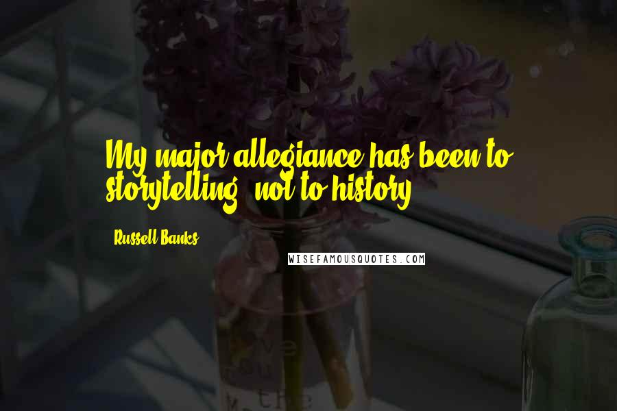 Russell Banks quotes: My major allegiance has been to storytelling, not to history.