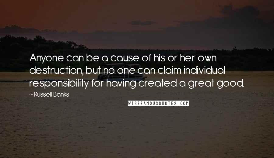 Russell Banks quotes: Anyone can be a cause of his or her own destruction, but no one can claim individual responsibility for having created a great good.